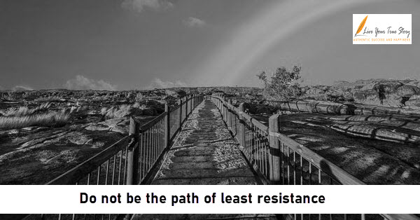 do not be the path of least resistance